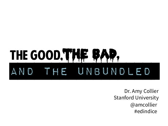 the good,the bad, and the unbundled Dr. Amy Collier Stanford University @amcollier #edindice