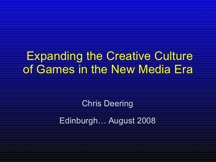 Expanding the Creative Culture of Games in the New Media Era   Chris Deering Edinburgh… August 2008