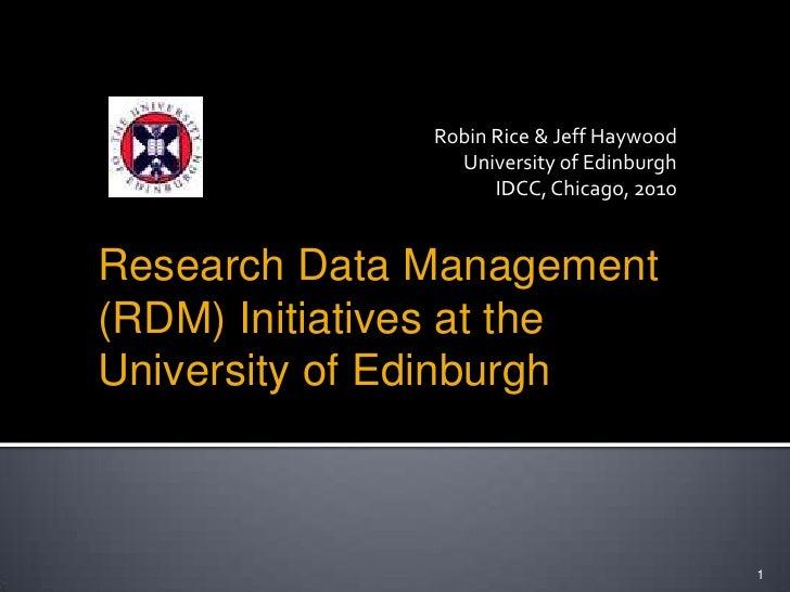 Robin Rice & Jeff Haywood<br />University of Edinburgh<br />IDCC, Chicago, 2010<br />1<br />Research Data Management (RDM)...