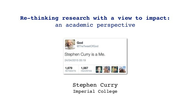Re-thinking research with a view to impact: an academic perspective Stephen Curry Imperial College