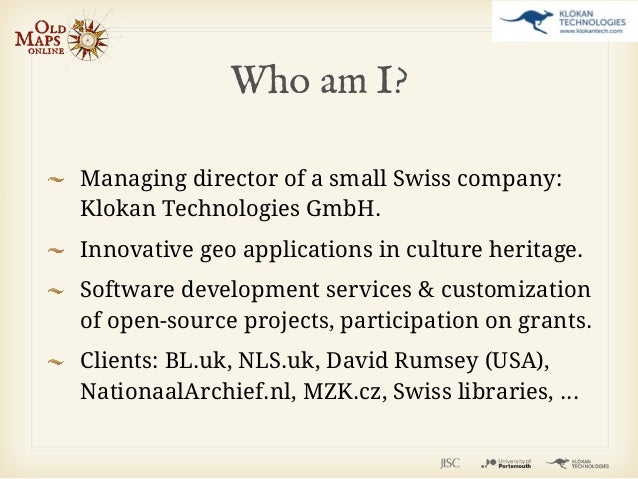 Who am I?Managing director of a small Swiss company:Klokan Technologies GmbH.Innovative geo applications in culture herita...