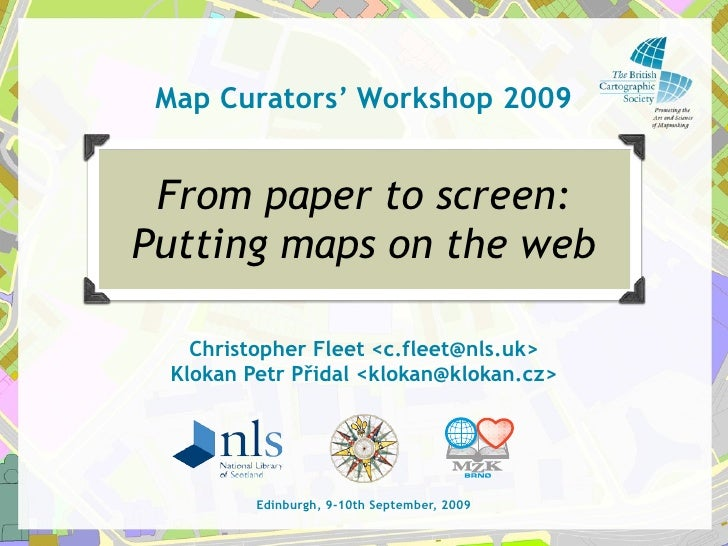 Map Curators' Workshop 2009    From paper to screen: Putting maps on the web     Christopher Fleet <c.fleet@nls.uk>  Kloka...