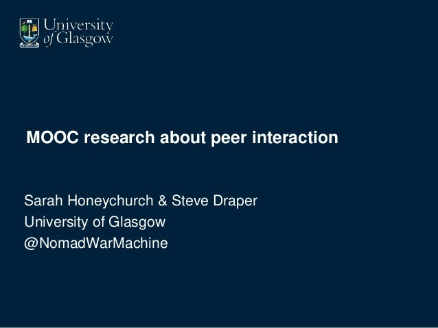 MOOC research about peer interaction Sarah Honeychurch & Steve Draper University of Glasgow @NomadWarMachine