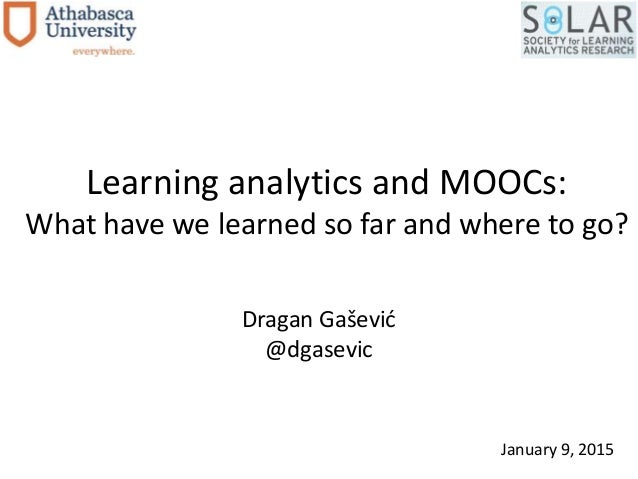 Learning analytics and MOOCs: What have we learned so far and where to go? Dragan Gašević @dgasevic January 9, 2015