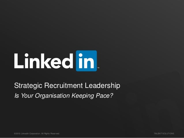 Strategic Recruitment Leadership Is Your Organisation Keeping Pace?  ©2013 LinkedIn Corporation. All Rights Reserved.  TAL...