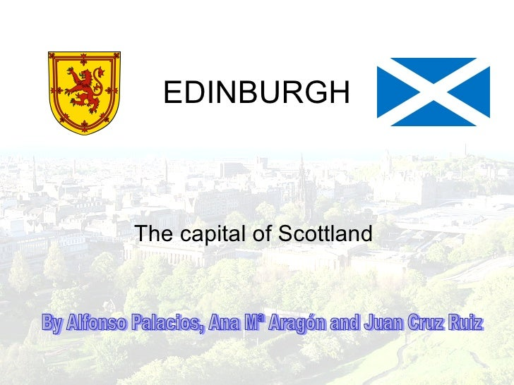 EDINBURGH The capital of Scottland  By Alfonso Palacios, Ana Mª Aragón and Juan Cruz Ruiz
