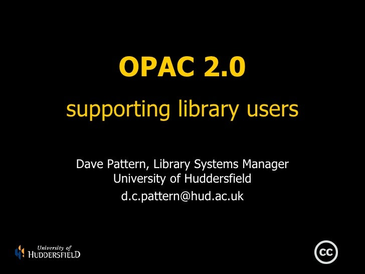 OPAC 2.0 supporting library users Dave Pattern, Library Systems Manager University of Huddersfield [email_address]