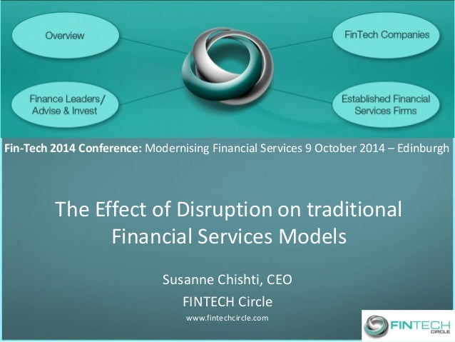 The Effect of Disruption on traditional Financial Services Models  Susanne Chishti, CEO  FINTECH Circle  www.fintechcircle...