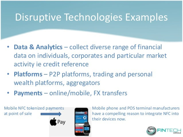 Disruptive Technologies Examples  •Data & Analytics – collect diverse range of financial data on individuals, corporates a...