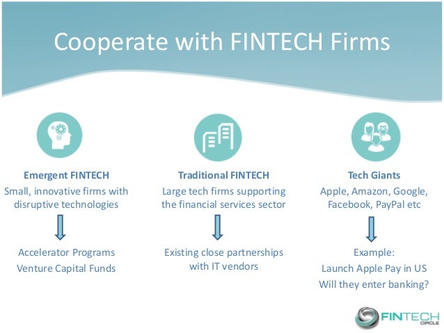 Cooperate with FINTECH Firms  Emergent FINTECH  Small, innovative firms with disruptive technologies  Accelerator Programs...