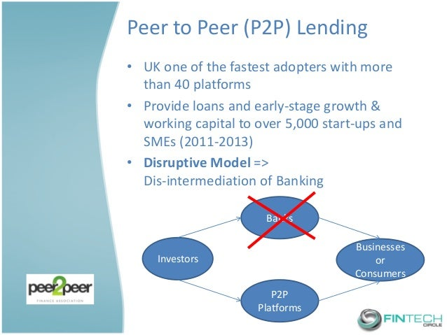 Peer to Peer (P2P) Lending  •UK one of the fastest adopters with more than 40 platforms  •Provide loans and early-stage gr...