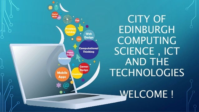CITY OF  EDINBURGH  COMPUTING  SCIENCE , ICT  AND THE  TECHNOLOGIES  WELCOME !