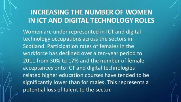 INCREASING THE NUMBER OF WOMEN  IN ICT AND DIGITAL TECHNOLOGY ROLES  Women are under represented in ICT and digital  techn...