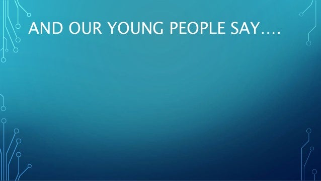AND OUR YOUNG PEOPLE SAY….