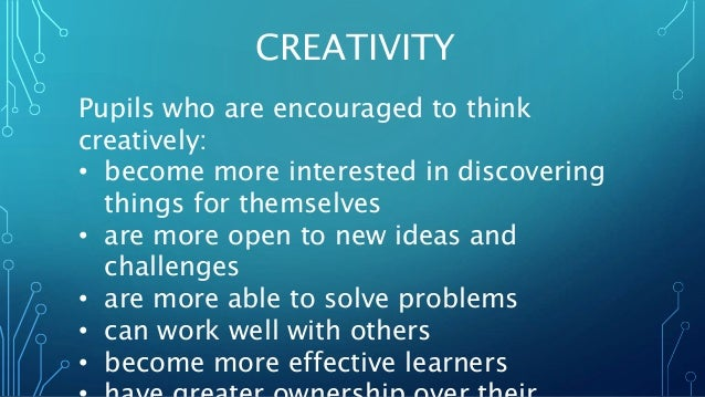 CREATIVITY  Pupils who are encouraged to think  creatively:  • become more interested in discovering  things for themselve...
