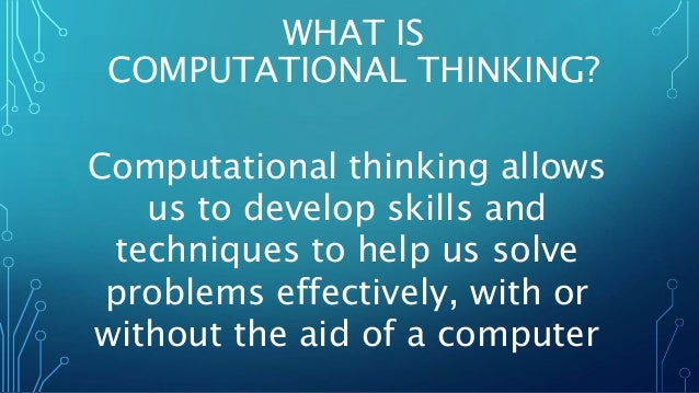 WHAT IS  COMPUTATIONAL THINKING?  Computational thinking allows  us to develop skills and  techniques to help us solve  pr...
