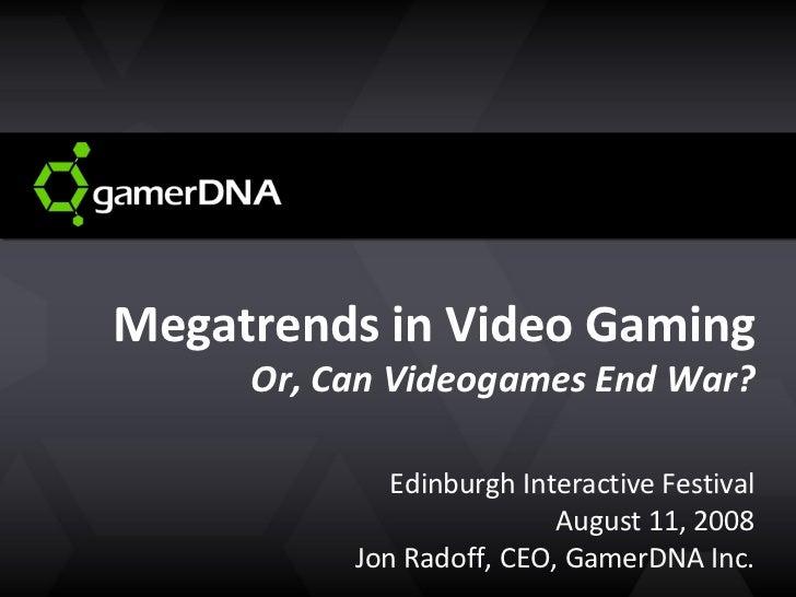 Megatrends in Video Gaming Or, Can Videogames End War? Edinburgh Interactive Festival August 11, 2008 Jon Radoff, CEO, Gam...