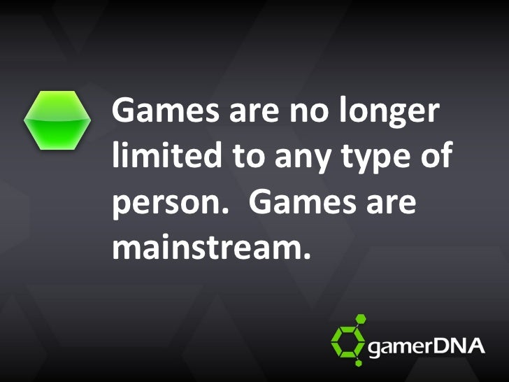 Games are no longer limited to any type of person.  Games are mainstream.