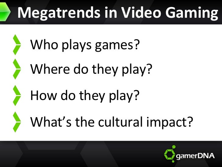 Megatrends in Video Gaming What's the cultural impact? Who plays games? Where do they play? How do they play?