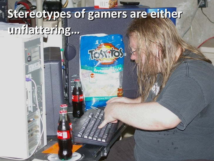 Stereotypes of gamers are either unflattering…