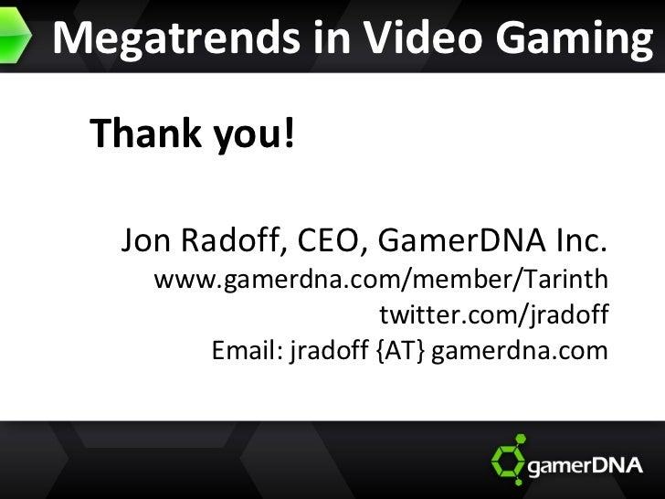 Megatrends in Video Gaming Thank you! Jon Radoff, CEO, GamerDNA Inc. www.gamerdna.com/member/Tarinth twitter.com/jradoff E...