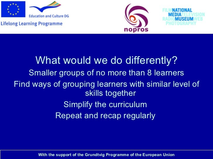 National Media Museum <ul><li>What would we do differently? </li></ul><ul><li>Smaller groups of no more than 8 learners </...