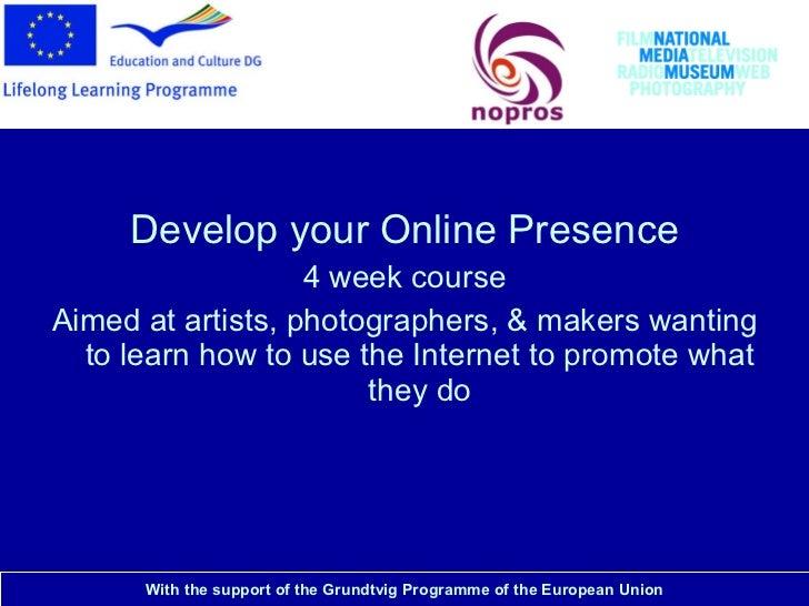 National Media Museum <ul><li>Develop your Online Presence </li></ul><ul><li>4 week course </li></ul><ul><li>Aimed at arti...