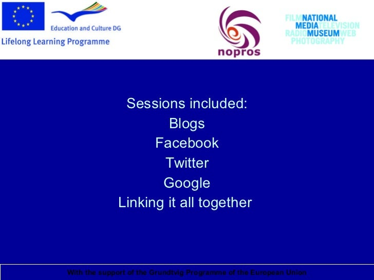 National Media Museum <ul><li>Sessions included: </li></ul><ul><li>Blogs </li></ul><ul><li>Facebook </li></ul><ul><li>Twit...