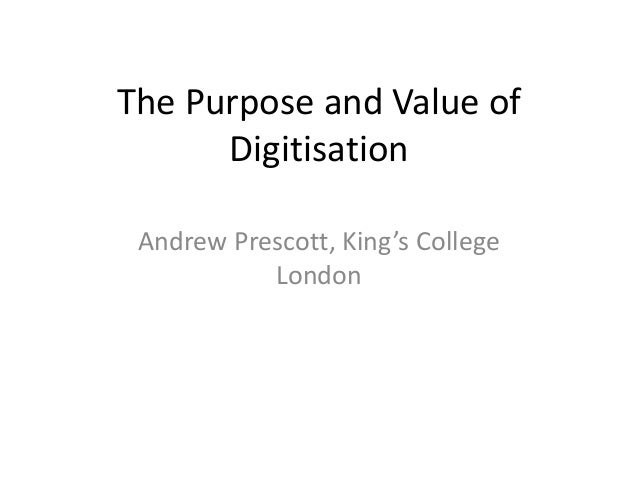 The Purpose and Value of Digitisation Andrew Prescott, King's College London