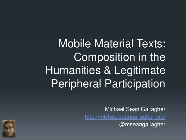 Mobile Material Texts:      Composition in theHumanities & Legitimate Peripheral Participation                 Michael Sea...
