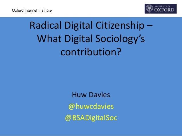 Oxford Internet Institute Radical Digital Citizenship – What Digital Sociology's contribution? Huw Davies @huwcdavies @BSA...