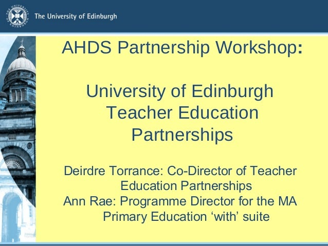 AHDS Partnership Workshop:  University of Edinburgh  Teacher Education  Partnerships  Deirdre Torrance: Co-Director of Tea...