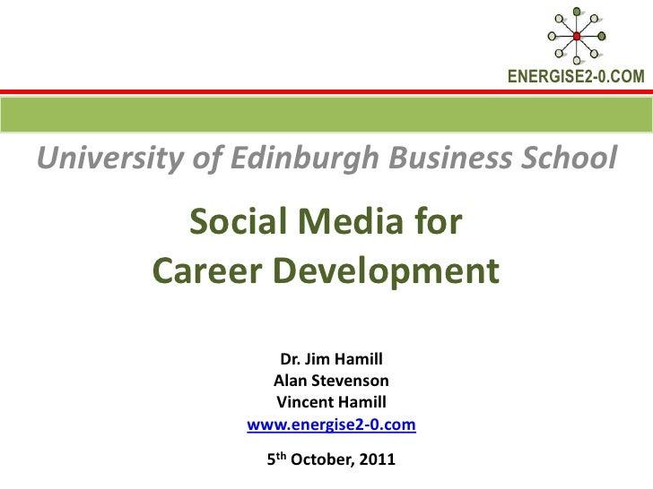 Social Media for Career Development<br />University of Edinburgh Business School <br />Dr. Jim Hamill <br />Alan Stevenson...