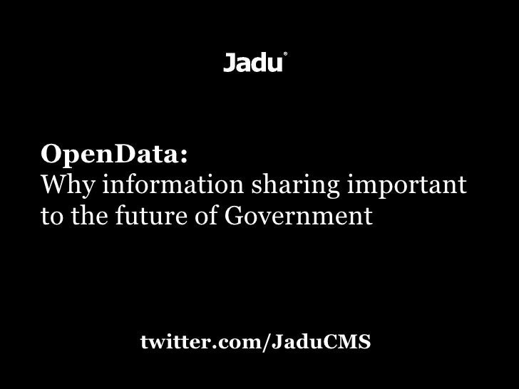 OpenData: Why information sharing important to the future of Government           twitter.com/JaduCMS