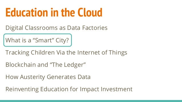 "Education in the Cloud Digital Classrooms as Data Factories What is a ""Smart"" City? Tracking Children Via the Internet of ..."