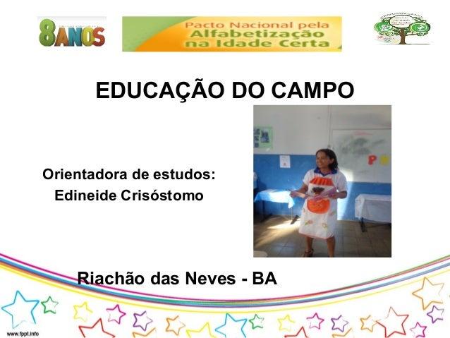 EDUCAÇÃO DO CAMPO  Orientadora de estudos: Edineide Crisóstomo  Riachão das Neves - BA