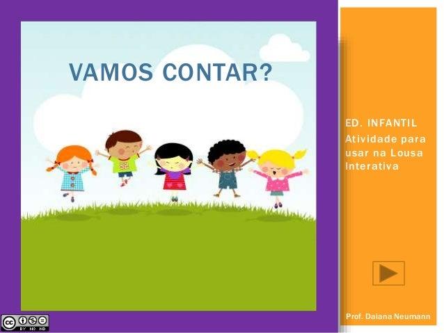 ED. INFANTIL  At ividade para  usar na Lousa  Interativa  VAMOS CONTAR?  Prof. Daiana Neumann