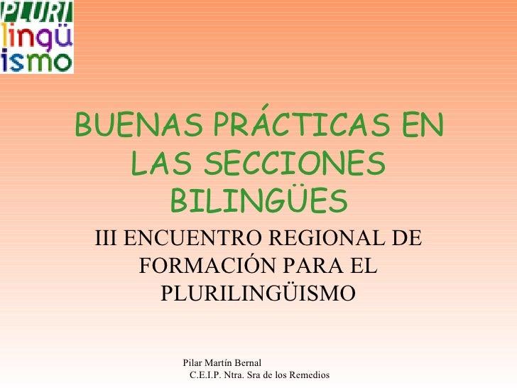 BUENAS PRÁCTICAS EN LAS SECCIONES BILINGÜES III ENCUENTRO REGIONAL DE FORMACIÓN PARA EL PLURILINGÜISMO Pilar Martín Bernal...
