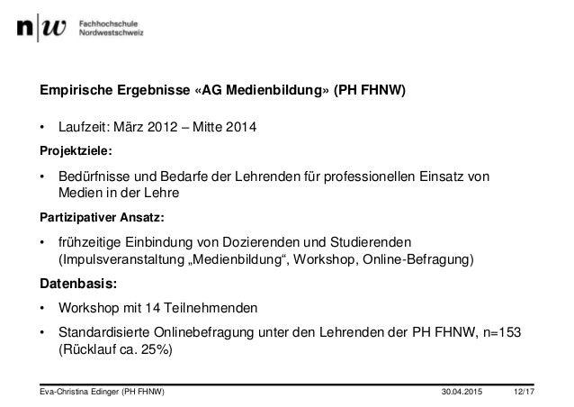 30.04.2015Eva-Christina Edinger (PH FHNW) 12/17 Empirische Ergebnisse «AG Medienbildung» (PH FHNW) • Laufzeit: März 2012 –...