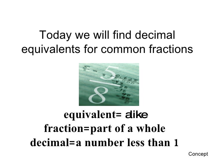 Today we will find decimal equivalents for common fractions equivalent=  alike fraction=part of a whole decimal=a number l...