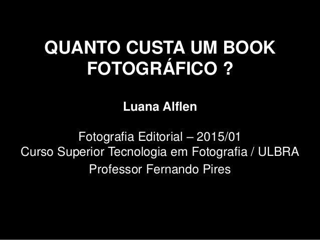 QUANTO CUSTA UM BOOK FOTOGRÁFICO ? Luana Alflen Fotografia Editorial – 2015/01 Curso Superior Tecnologia em Fotografia / U...