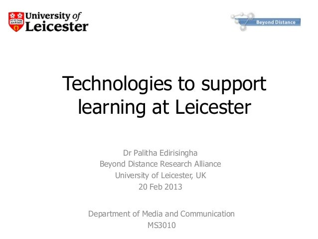 Technologies to support  learning at Leicester          Dr Palitha Edirisingha    Beyond Distance Research Alliance       ...
