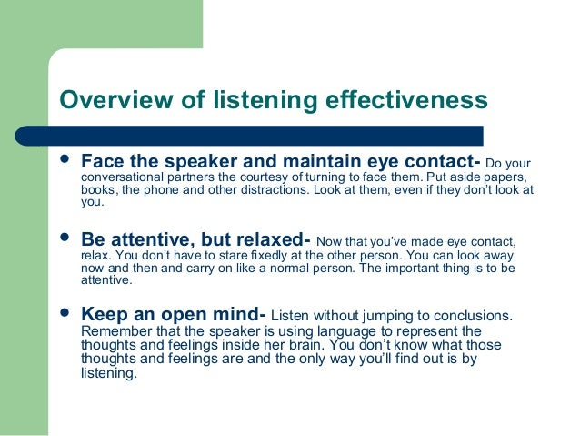 Overview of listening effectiveness  Face the speaker and maintain eye contact- Do your conversational partners the court...