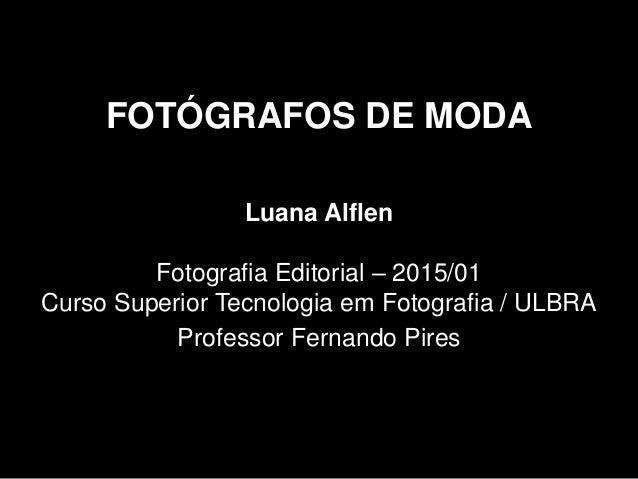 FOTÓGRAFOS DE MODA Luana Alflen Fotografia Editorial – 2015/01 Curso Superior Tecnologia em Fotografia / ULBRA Professor F...