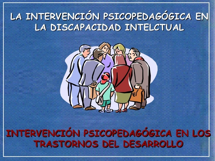 LA INTERVENCIÓN PSICOPEDAGÓGICA EN LA DISCAPACIDAD INTELCTUAL INTERVENCIÓN PSICOPEDAGÓGICA EN LOS TRASTORNOS DEL DESARROLLO