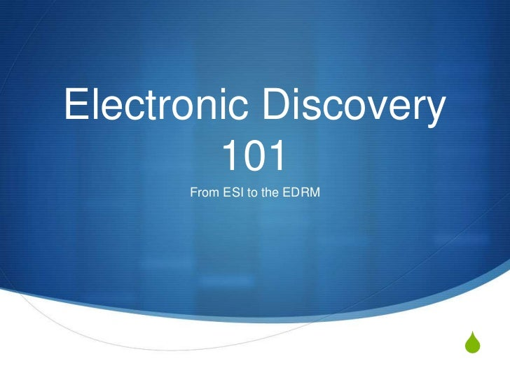 Electronic Discovery        101      From ESI to the EDRM                             S