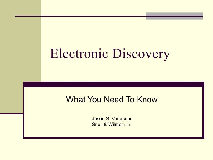 Electronic Discovery What You Need To Know Jason S. Vanacour Snell & Wilmer  L.L.P.