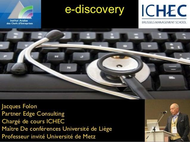 e-discoveryJacques FolonPartner Edge ConsultingChargé de cours ICHECMaître De conférences Université de LiègeProfesseur in...