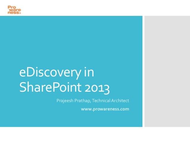 eDiscovery in SharePoint 2013 Prajeesh Prathap, Technical Architect www.prowareness.com