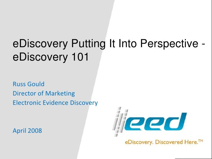 eDiscovery Putting It Into Perspective - eDiscovery 101<br />Russ Gould<br />Director of Marketing<br />Electronic Evidenc...